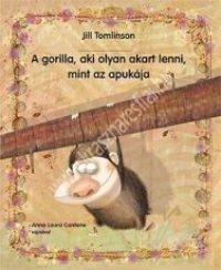 A gorilla, aki olyan akart lenni, mint a papája - Jill Tomlinson