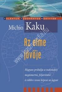 Az elme jövője - Hogyan próbálja a tudomány megismerni, feljavítani és többretenni  képessé az agyat - Michio Kaku