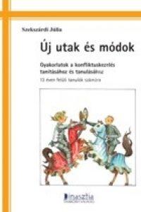 Szekszárdi Júlia: Új utak és módok - Gyakorlatok a konfliktuskezelés tanításához és tanulásához 13 éven felüli tanulók számára