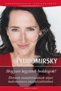 Sonja Lyubomirsky : Hogyan legyünk boldogok? Életünk átalakításának útjai tudományos megközelítésben