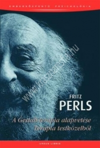 Fritz Perls : A Gestalt-terápia alapvetése - Terápia testközelből