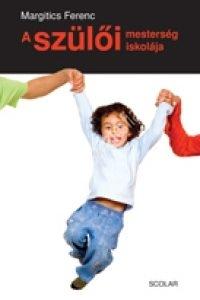 Margitics Ferenc: A szülői mesterség iskolája - Gyermekismeret és a gyermeknevelés pszichológiája
