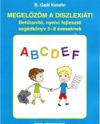 Megelőzöm a diszlexiát! Betűtanító, nyelvi fejlesztő segédkönyv 5-8 éveseknek (B. Gaál Katalin )