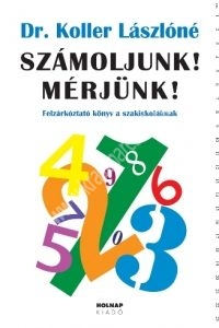 Dr. Koller Lászlóné: Számoljunk! Mérjünk! - Felzárkóztató könyv a szakiskoláknak