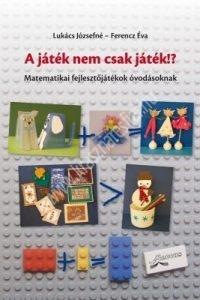 Lukács Józsefné - Ferencz Éva : A játék nem csak játék!? - Matematikai fejlesztőjátékok óvodásoknak