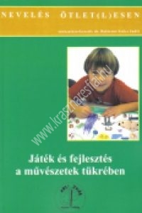 dr Balázsné Szûcs Judit : Játék és fejlesztés a mûvészetek tükrében