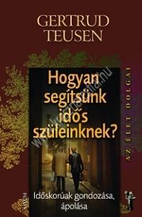 Gertrud Teusen: Hogyan segítsünk idős szüleinknek? - Időkorúak gondozása, ápolása