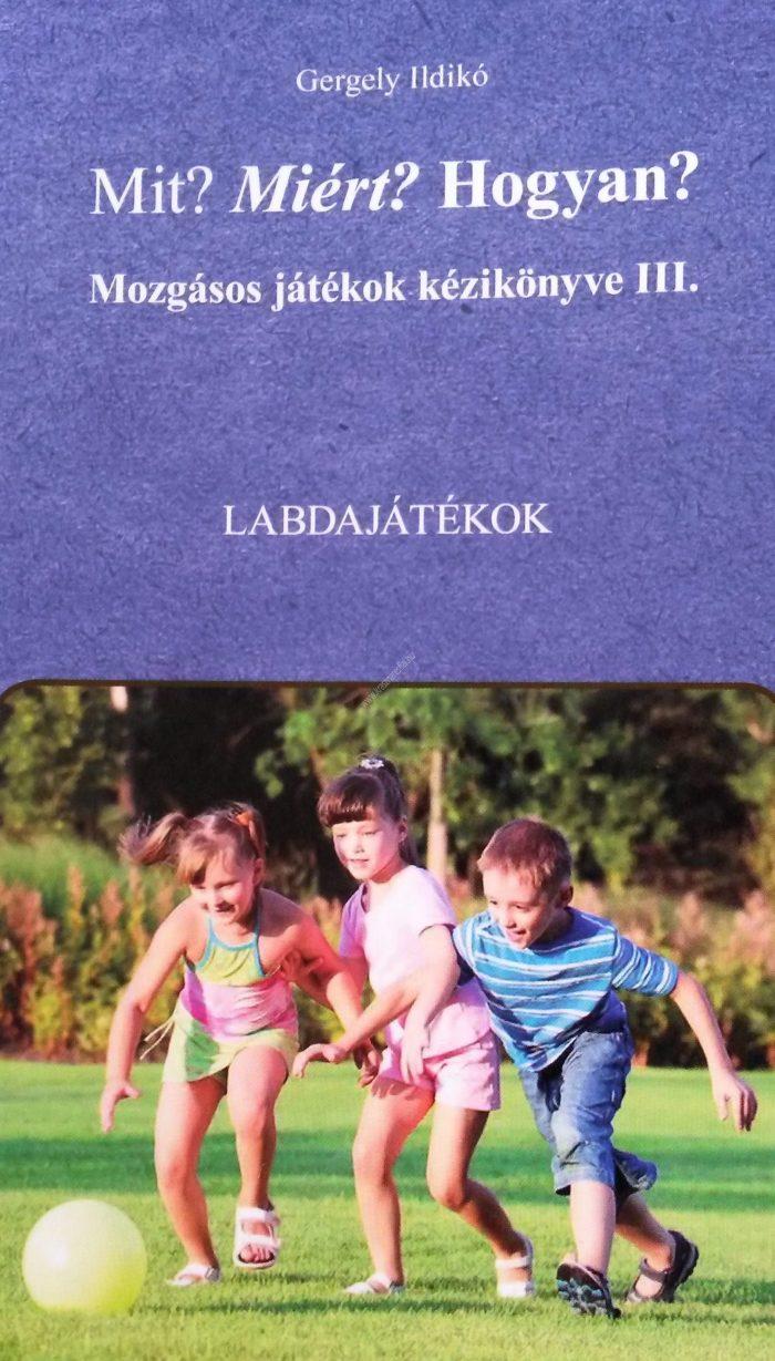 Gergely Ildikó : Mozgásos játékok kézikönyve III. Labdajátékok Mit? Miért? Hogyan?