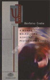 Bánfalvy Csaba : A munkanélküliség szociálpszichológiájáról