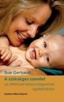 Sue Gerhardt : A szükséges szeretet - Az affektusok hatása a kisgyermek agyfejlődésére