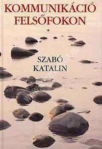 Szabó Katalin : Kommunikáció felsõfokon