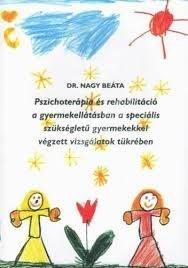 Dr. Nagy Beáta : Pszichoterápia és rehabilitáció a gyermekellátásban a speciális szükségletű gyermekekkel végzett vizsgálatok tükrében